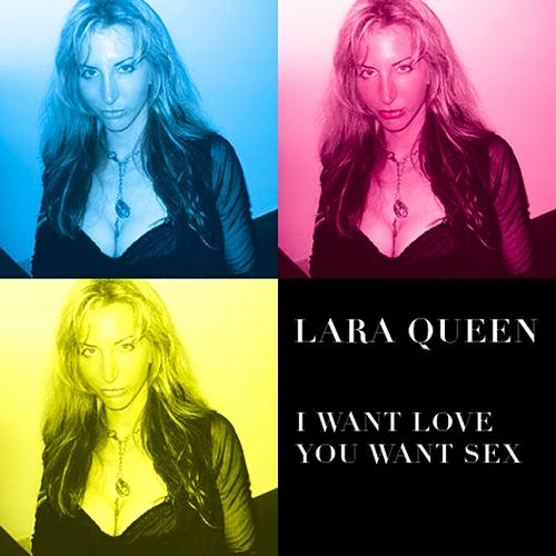 I want love you want sex by Lara Queen