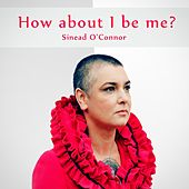 Play & Download How About I Be Me Remaster by Sinead O'Connor | Napster
