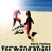 Come On and Set the World Alight by Chris Phillips