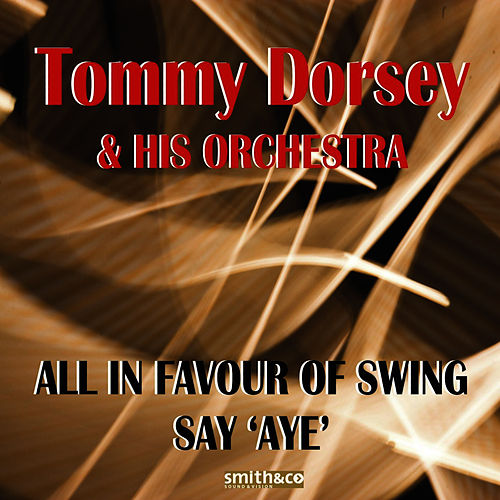 Play & Download All In Favour of Swing Say 'Aye' by Tommy Dorsey | Napster
