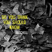 So You Think You Should Know by Mitchell