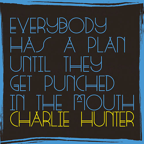 Everybody Has A Plan Until They Get Punched In The Mouth by Charlie Hunter