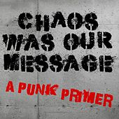 Play & Download Chaos Was Our Message A Punk Primer by Various Artists | Napster
