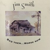 Bad Then... Worse Now by Jim Smith