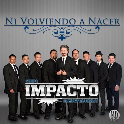 Ni Volviendo a Nacer by Impacto De Montemorelos
