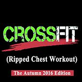 Crossfit (Ripped Chest Workout) - The Autumn 2016 Edition & DJ Mix [128-140 Bpm] by Various Artists