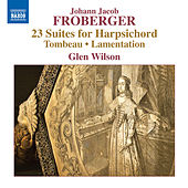 Play & Download Froberger: 23 Suites for Harpsichord, Tombeau & Lamentation by Glen Wilson | Napster