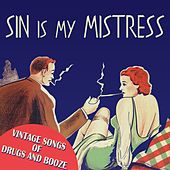 Sin Is My Mistress: Vintage Songs of Drugs and Booze by Various Artists