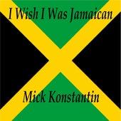I Wish I Was Jamaican by Mick Konstantin