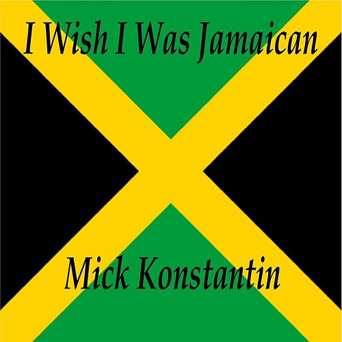 I Wish I Was Jamaican by Mick Konstantin