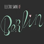 Play & Download Electro Swing of Berlin by Various Artists | Napster
