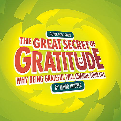 The Great Secret of Gratitude - Why Being Grateful Will Change Your Life by David Hooper