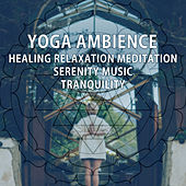 Yoga Ambience – Healing Relaxation Meditation, Serenity Music, Tranquility by Meditation Awareness