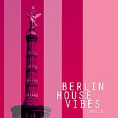Play & Download Berlin House Vibes, Vol. 5 - Selection of House Music by Various Artists | Napster