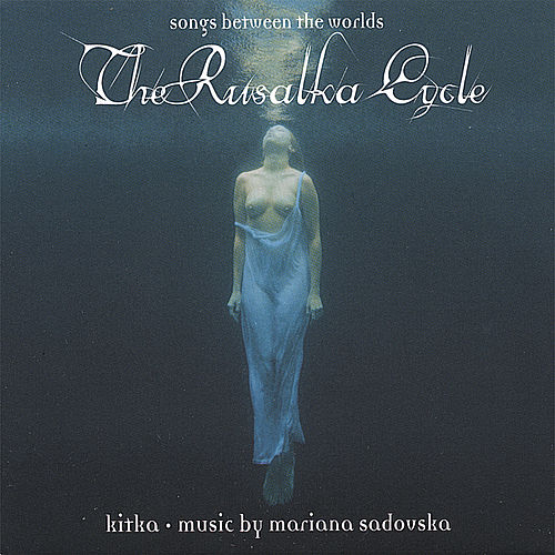 The Rusalka Cycle: Songs Between the Worlds by Kitka