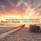 Beach Music – Sea Waves Slow & Smooth Ambient Music to Relax on the Beach by Various Artists