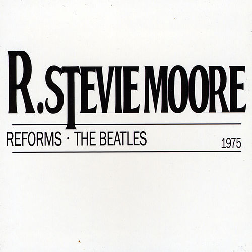 R. Stevie Moore Reforms the Beatles by R Stevie Moore