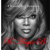 I Wanna Be: Remixes by B Angie B