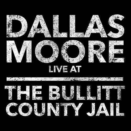 Dallas Moore: Live at the Bullitt County Jail by Dallas Moore