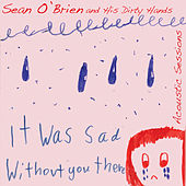 Play & Download It Was Sad Without You There (Acoustic Sessions) by Sean O'Brien   Napster