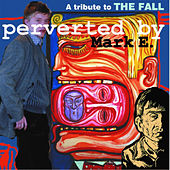 A Tribute to The Fall - Perverted by Mark E. by Various Artists