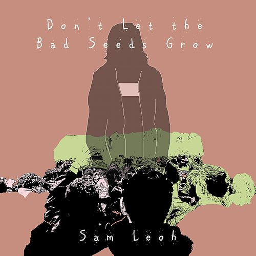 Don't Let the Bad Seeds Grow by Sam Leoh