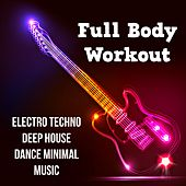 Full Body Workout - Electro Techno Deep House Dance Minimal Music for High Intensity Cardio Fitness and Perfect Party by Various Artists