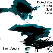 Picked You up and Said Hello - Single by Bart Vendra