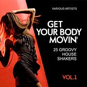 Play & Download Get Your Body Movin' (25 Groovy House Shakers), Vol. 1 by Various Artists | Napster