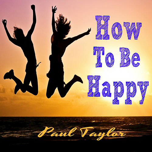Play & Download How To Be Happy by Paul Taylor | Napster