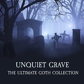 Play & Download Unquiet Grave - The Ultimate Goth Collection by Various Artists | Napster