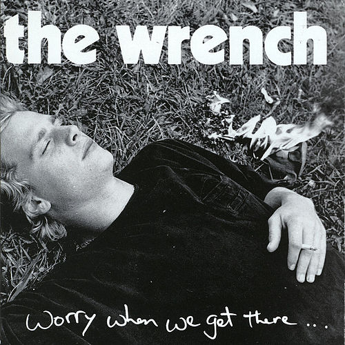 Worry When We Get There by The Wrench