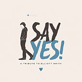 Play & Download Say Yes! A Tribute to Elliott Smith by Various Artists | Napster