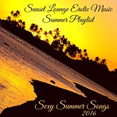 Play & Download Sexy Summer Songs 2016 – Sunset Lounge Erotic Music Summer Playlist by Lounge Safari Buddha Chillout do Mar Café | Napster