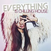 Everything Is Chilling House by Various Artists