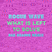 What Is Left to Solve (Dan Deacon Remix) by Rogue Wave