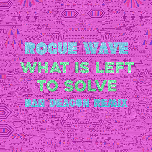 Play & Download What Is Left to Solve (Dan Deacon Remix) by Rogue Wave | Napster