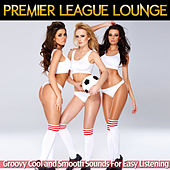 Play & Download Premier League Lounge - Groovy Cool and Smooth Sounds for Easy Listening by Various Artists | Napster