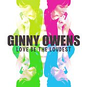 Love Be the Loudest by Ginny Owens