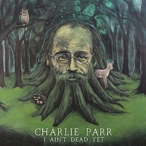 Play & Download I Ain't Dead Yet by Charlie Parr | Napster