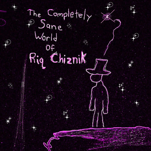 The Completely Sane World of Riq Chiznik by Riq Chiznik