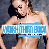 Play & Download Work That Body: Sport Music 3 by Various Artists | Napster
