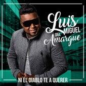 Play & Download Ni el Diablo Te Va a Querer by Luis Miguel del Amargue   Napster