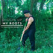 Diggin up My Roots by The Greg Hatza ORGANization