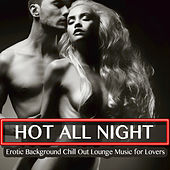 Hot All Night - Erotic Background Chill Out Lounge Music for Lovers by Various Artists