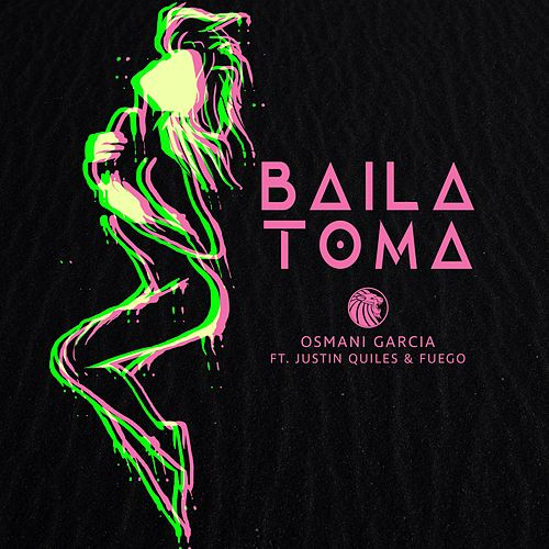 Play & Download Baila Toma (feat. Justin Quiles & Fuego) by Osmani Garcia | Napster