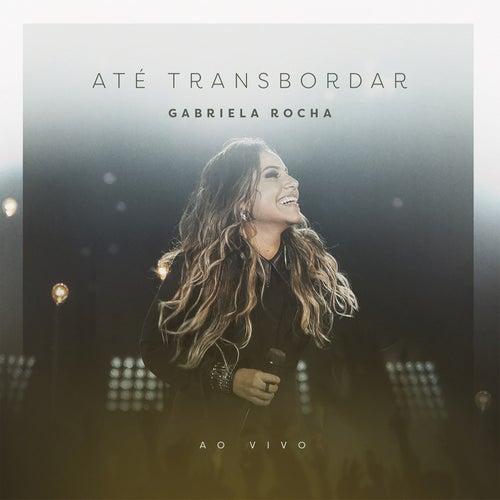 Até Transbordar (Ao Vivo) by Gabriela Rocha
