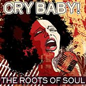 Play & Download Cry Baby! The Roots Of Soul by Various Artists | Napster