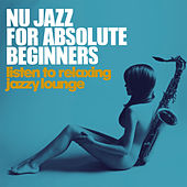 Play & Download Nu Jazz for Absolute Beginners (Listen to Relaxing Jazzy Lounge) by Various Artists | Napster