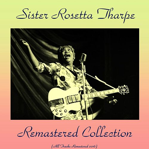 Play & Download Remastered Collection (All Tracks Remastered 2016) by Sister Rosetta Tharpe | Napster